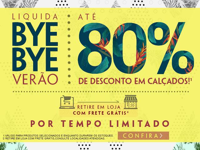Bye bye verão! Até 80% de desconto em Calçados!* *Válido para calçados e por tempo limitado. Retire em loja com FRETE GRÁTIS** **Consulte localidades atendidas.